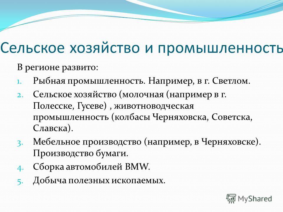 Сельское хозяйство и промышленность В регионе развито: 1. Рыбная промышленность. Например, в г. Светлом. 2. Сельское хозяйство (молочная (например в г. Полесске, Гусеве), животноводческая промышленность (колбасы Черняховска, Советска, Славска). 3. Ме