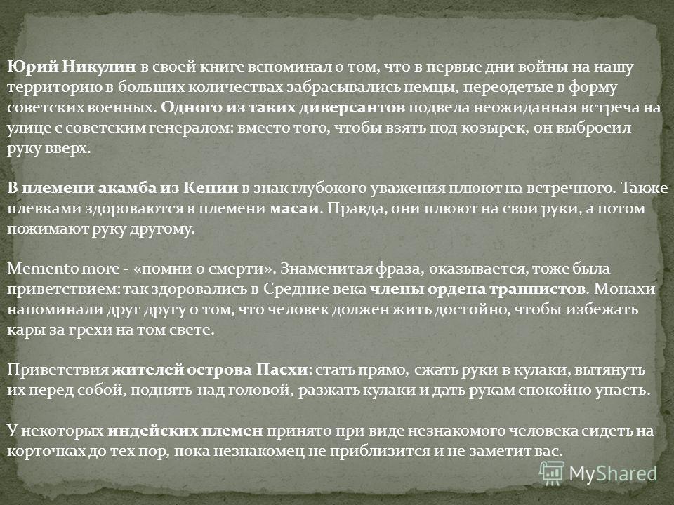 Юрий Никулин в своей книге вспоминал о том, что в первые дни войны на нашу территорию в больших количествах забрасывались немцы, переодетые в форму советских военных. Одного из таких диверсантов подвела неожиданная встреча на улице с советским генера