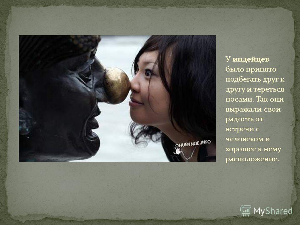 У индейцев было принято подбегать друг к другу и тереться носами. Так они выражали свои радость от встречи с человеком и хорошее к нему расположение.