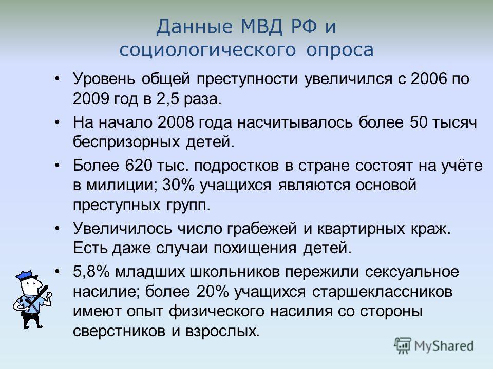 Данные МВД РФ и социологического опроса Уровень общей преступности увеличился с 2006 по 2009 год в 2,5 раза. На начало 2008 года насчитывалось более 50 тысяч беспризорных детей. Более 620 тыс. подростков в стране состоят на учёте в милиции; 30% учащи