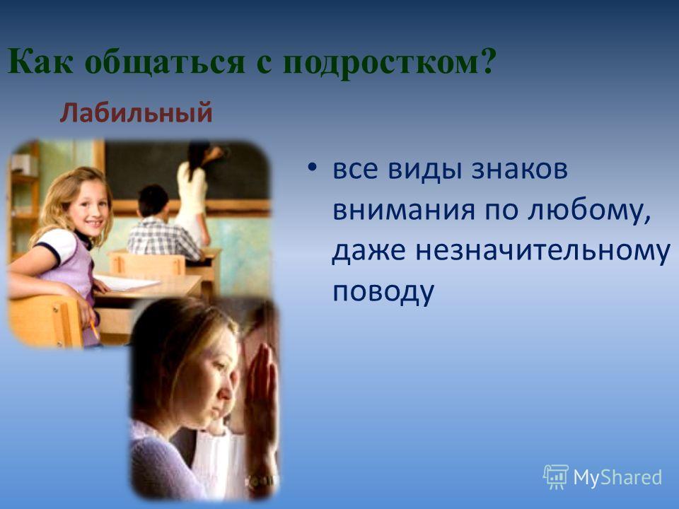 Как общаться с подростком? все виды знаков внимания по любому, даже незначительному поводу Лабильный