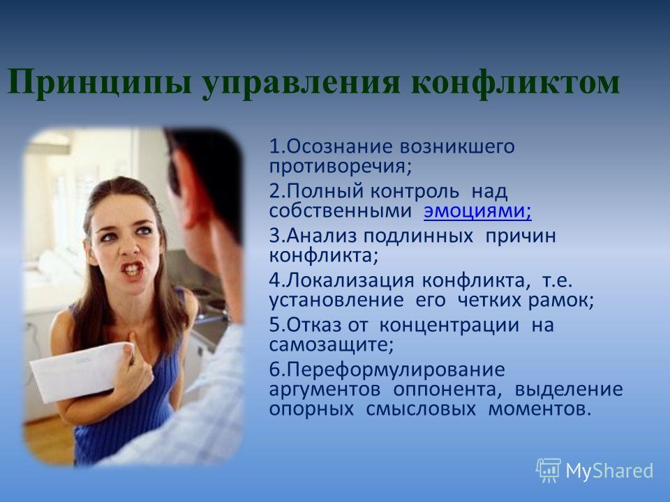 Принципы управления конфликтом 1. Осознание возникшего противоречия; 2. Полный контроль над собственными эмоциями;эмоциями; 3. Анализ подлинных причин конфликта; 4. Локализация конфликта, т.е. установление его четких рамок; 5. Отказ от концентрации н