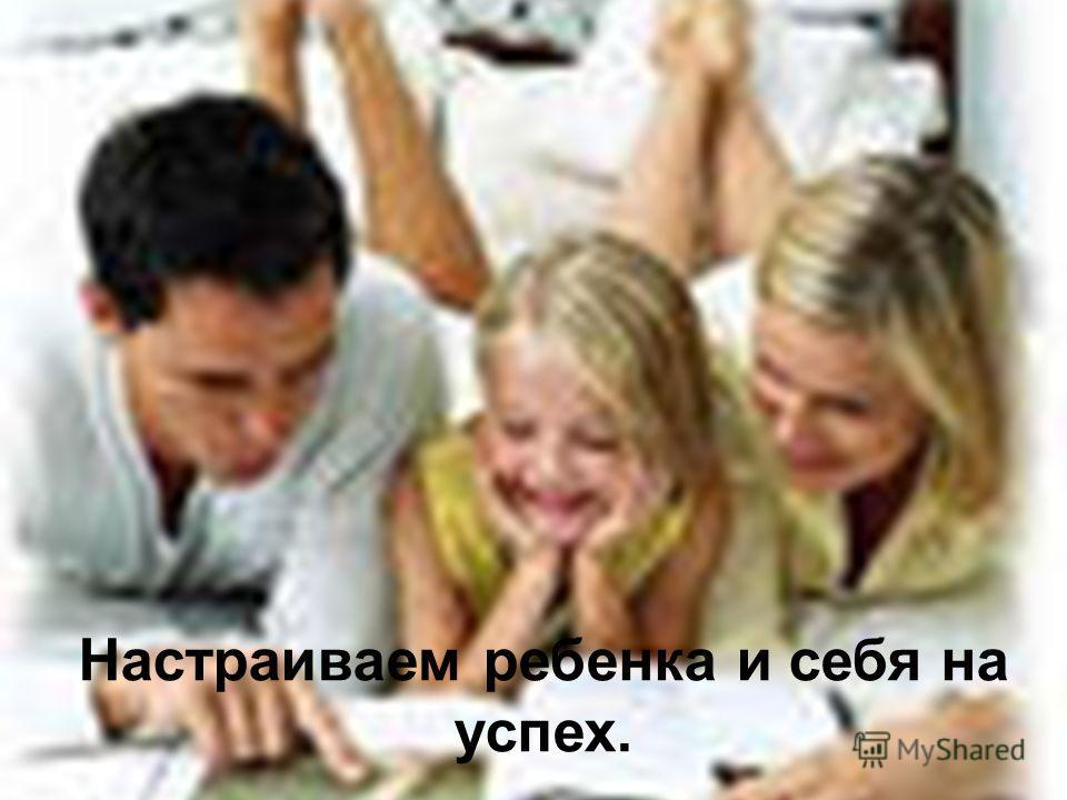 Настраиваем ребенка и себя на успех.