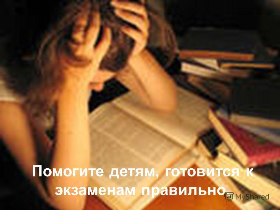 Помогите детям, готовится к экзаменам правильно.