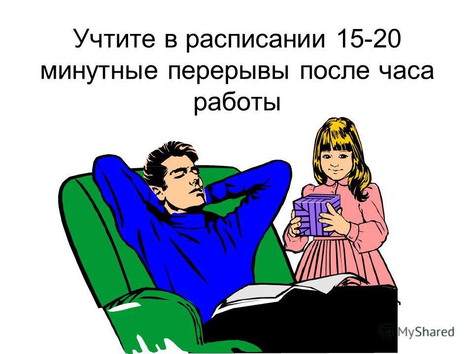 Учтите в расписании 15-20 минутные перерывы после часа работы