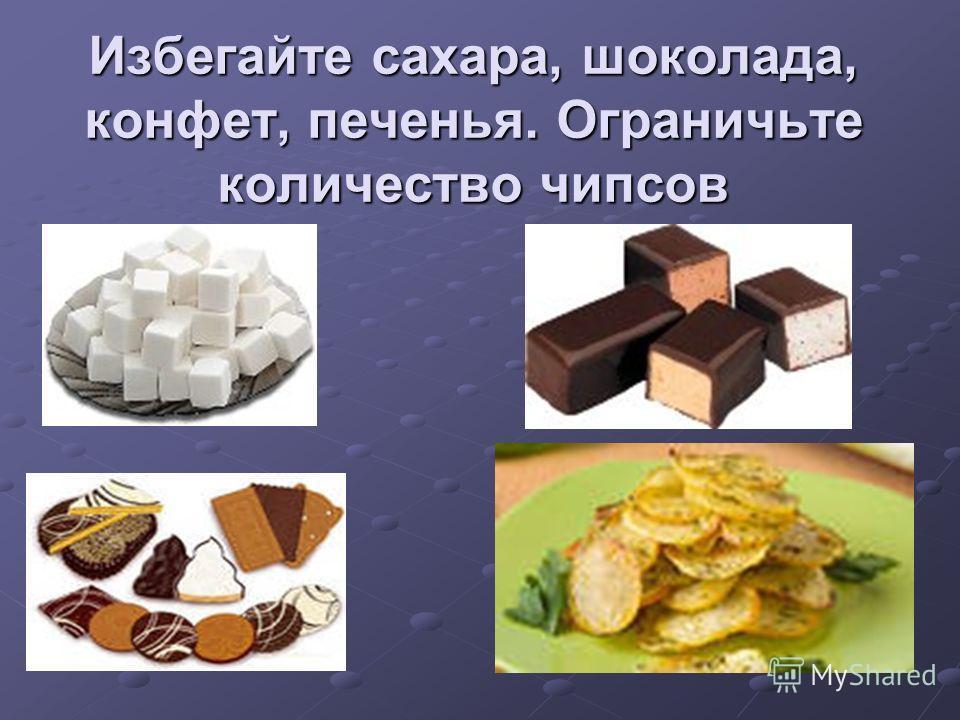 Избегайте сахара, шоколада, конфет, печенья. Ограничьте количество чипсов