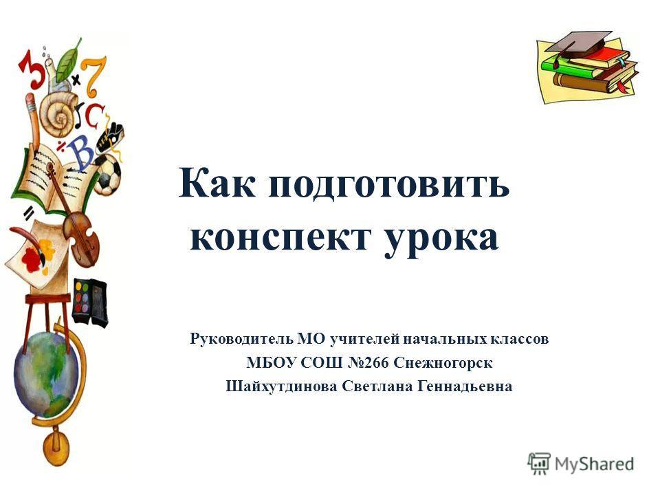 Как подготовить конспект урока Руководитель МО учителей начальных классов МБОУ СОШ 266 Снежногорск Шайхутдинова Светлана Геннадьевна