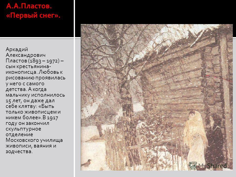 А.А.Пластов. «Первый снег». Аркадий Александрович Пластов (1893 – 1972) – сын крестьянина- иконописца. Любовь к рисованию проявилась у него с самого детства. А когда мальчику исполнилось 15 лет, он даже дал себе клятву: «Быть только живописцем и нике