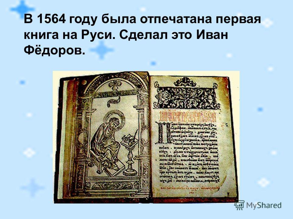 В 1564 году была отпечатана первая книга на Руси. Сделал это Иван Фёдоров.