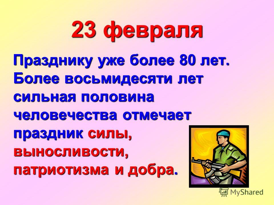 23 февраля Празднику уже более 80 лет. Более восьмидесяти лет сильная половина человечества отмечает праздник силы, выносливости, патриотизма и добра. Празднику уже более 80 лет. Более восьмидесяти лет сильная половина человечества отмечает праздник
