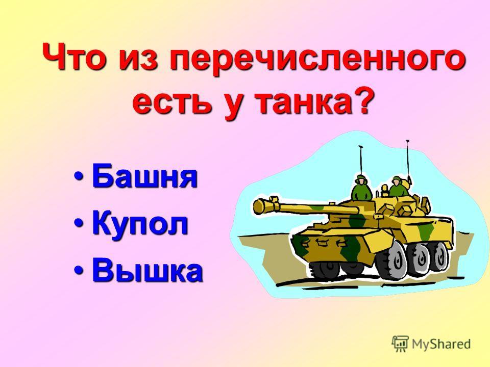 Что из перечисленного есть у танка? Башня Башня Купол Купол Вышка Вышка