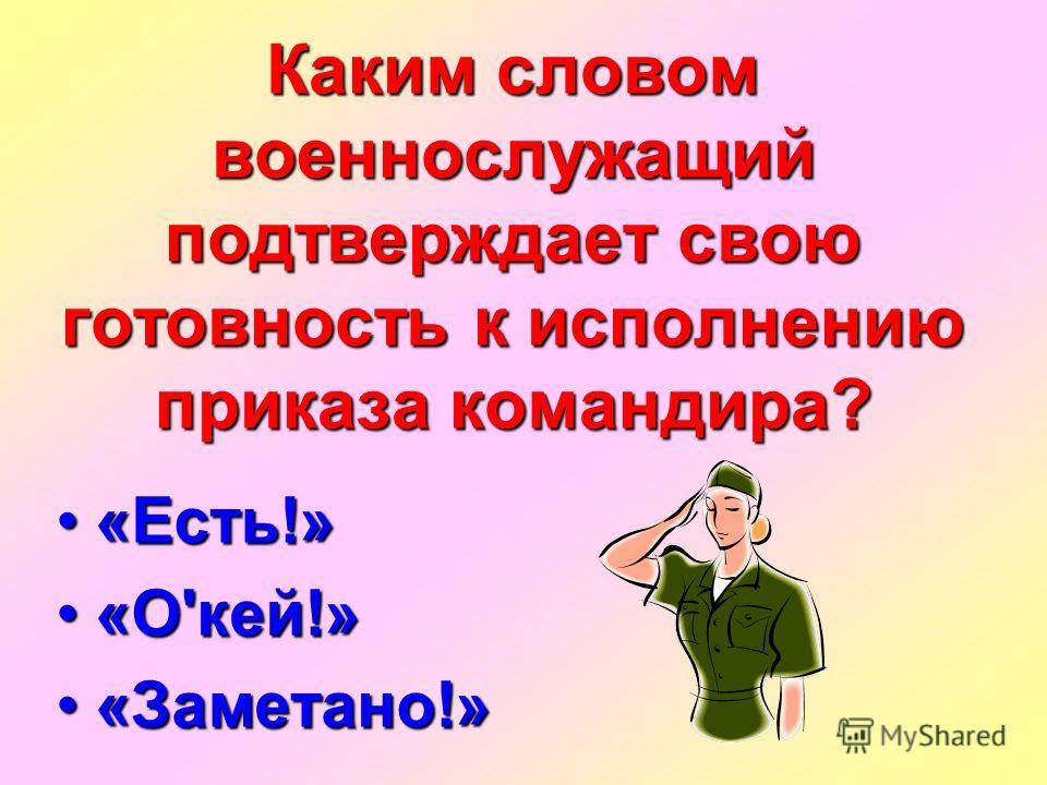 Каким словом военнослужащий подтверждает свою готовность к исполнению приказа командира? «Есть!»«Есть!» «О'кей!»«О'кей!» «Заметано!»«Заметано!»
