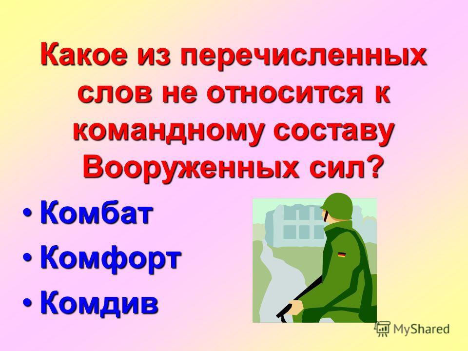 Какое из перечисленных слов не относится к командному составу Вооруженных сил? Комбат Комбат Комфорт Комфорт Комдив Комдив