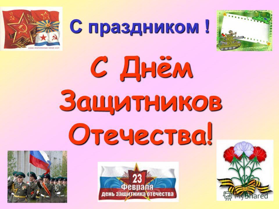С праздником ! С Днём Защитников Отечества! С Днём Защитников Отечества!