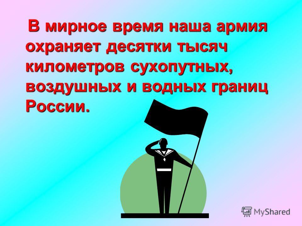 В мирное время наша армия охраняет десятки тысяч километров сухопутных, воздушных и водных границ России.