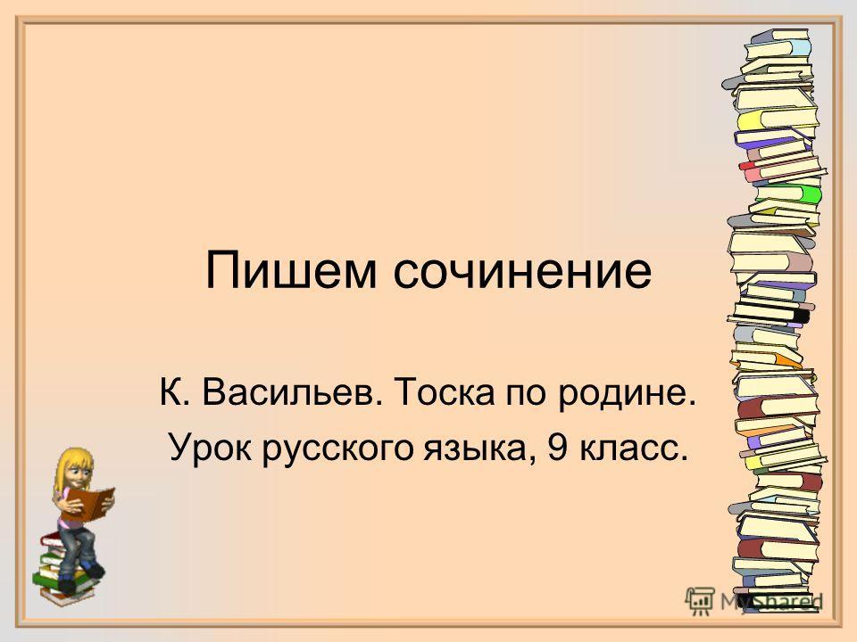 Пишем сочинение К. Васильев. Тоска по родине. Урок русского языка, 9 класс.