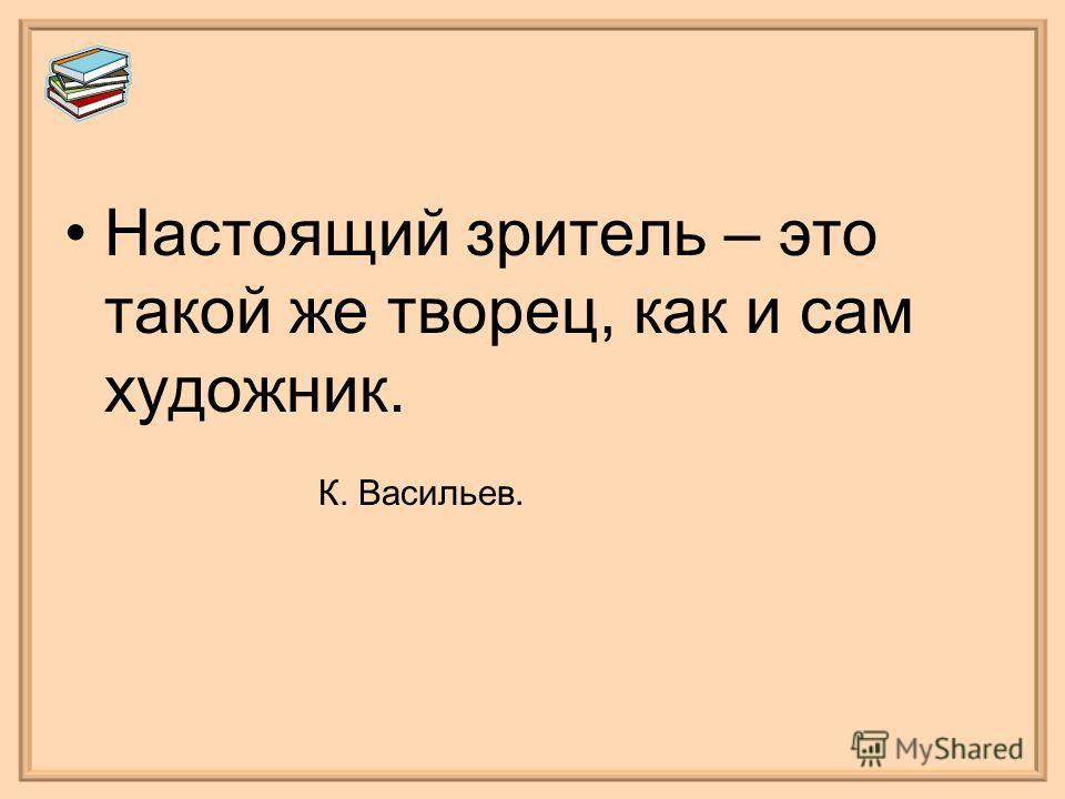Настоящий зритель – это такой же творец, как и сам художник. К. Васильев.