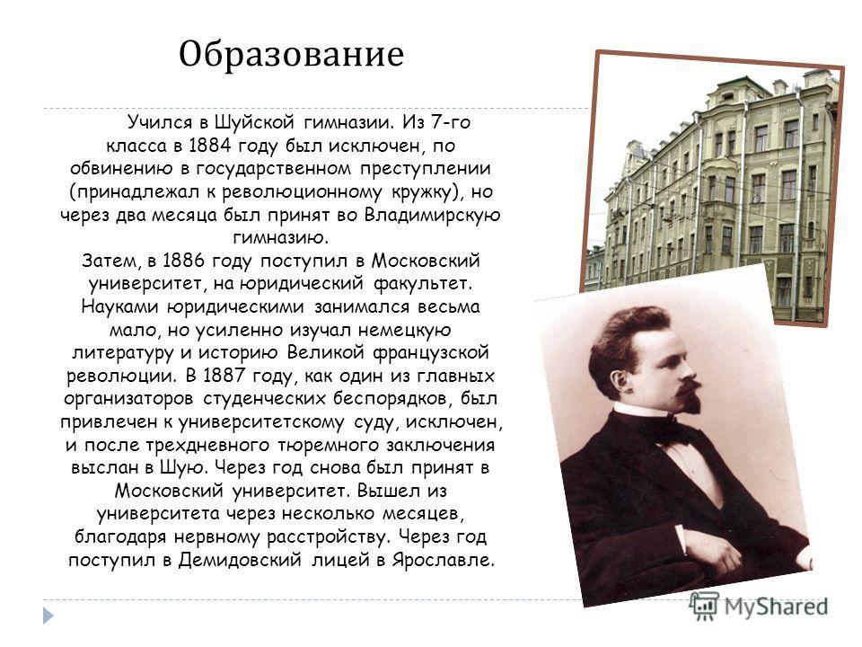 Учился в Шуйской гимназии. Из 7-го класса в 1884 году был исключен, по обвинению в государственном преступлении (принадлежал к революционному кружку), но через два месяца был принят во Владимирскую гимназию. Затем, в 1886 году поступил в Московский у