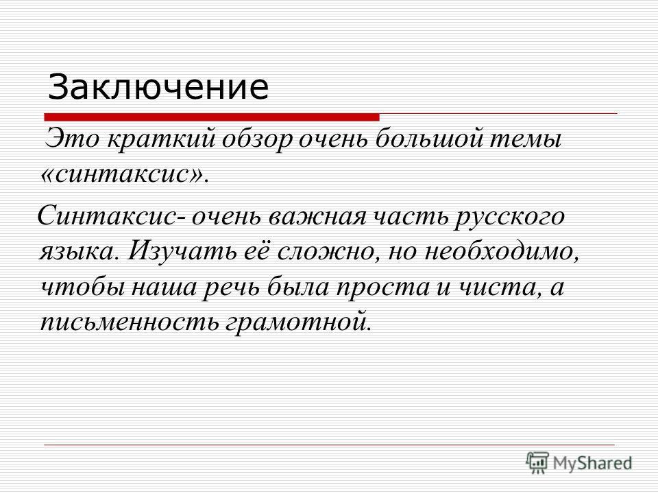 Заключение Это краткий обзор очень большой темы «синтаксис». Синтаксис- очень важная часть русского языка. Изучать её сложно, но необходимо, чтобы наша речь была проста и чиста, а письменность грамотной.