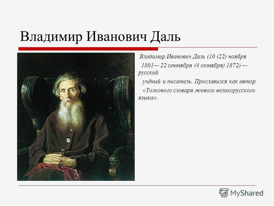 Владимир Иванович Даль Владимир Иванович Даль (10 (22) ноября 1801 22 сентября (4 октября) 1872) русский учёный и писатель. Прославился как автор «Толкового словаря живого великорусского языка».