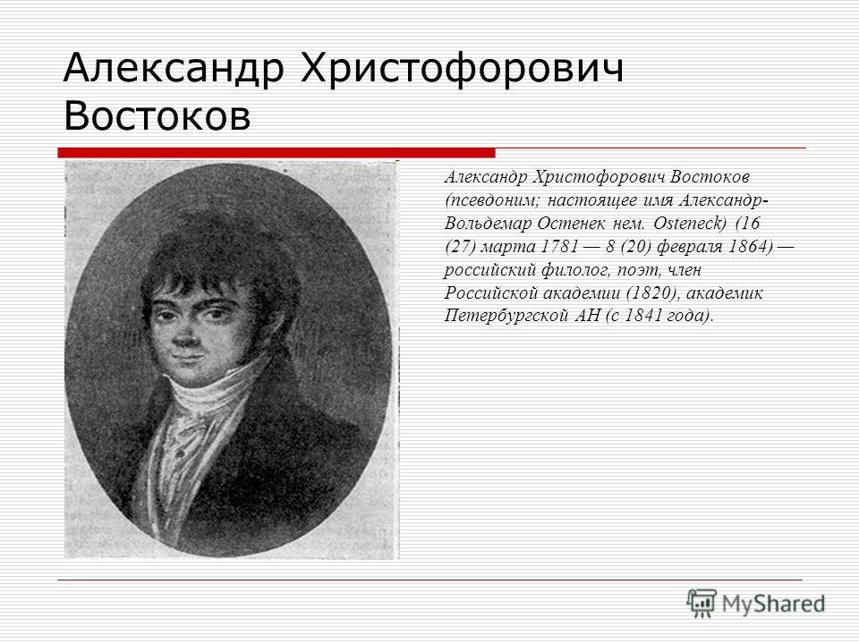 Александр Христофорович Востоков (псевдоним; настоящее имя Александр- Вольдемар Остенек нем. Osteneck) (16 (27) марта 1781 8 (20) февраля 1864) российский филолог, поэт, член Российской академии (1820), академик Петербургской АН (с 1841 года).
