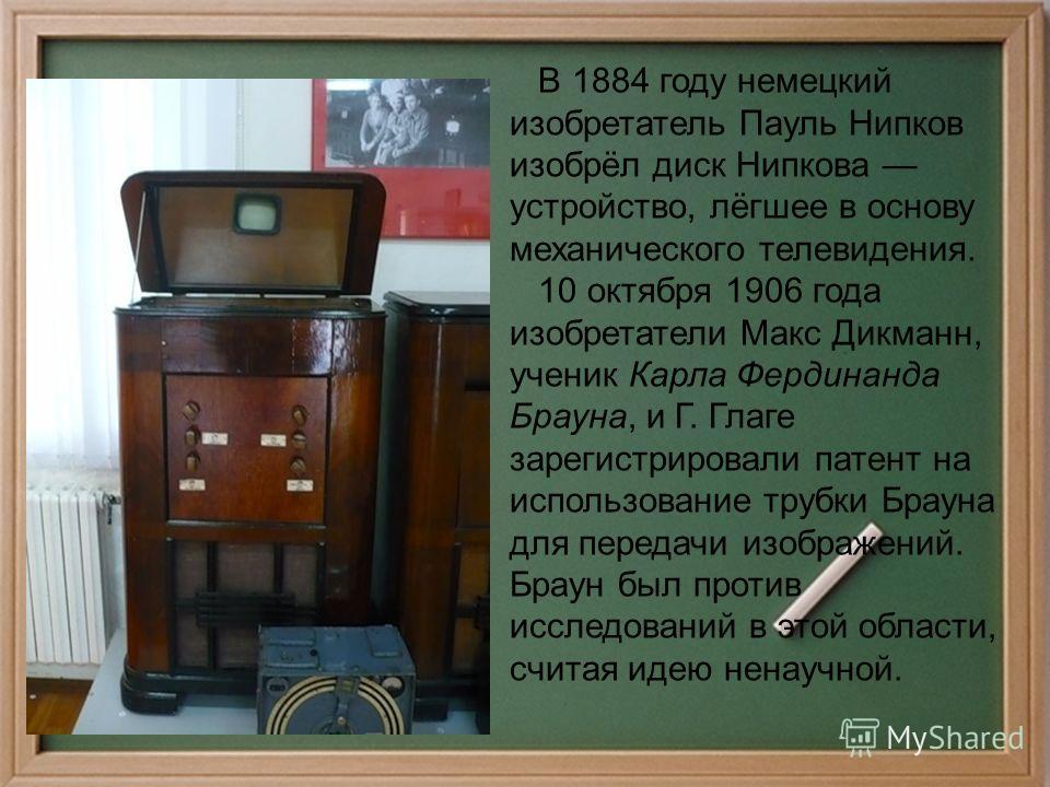 В 1884 году немецкий изобретатель Пауль Нипков изобрёл диск Нипкова устройство, лёгшее в основу механического телевидения. 10 октября 1906 года изобретатели Макс Дикманн, ученик Карла Фердинанда Брауна, и Г. Глаге зарегистрировали патент на использов