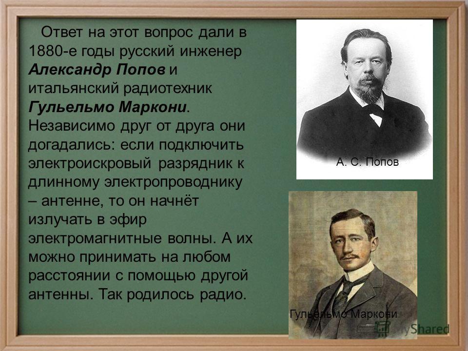 Ответ на этот вопрос дали в 1880-е годы русский инженер Александр Попов и итальянский радиотехник Гульельмо Маркони. Независимо друг от друга они догадались: если подключить электроискровой разрядник к длинному электропроводнику – антенне, то он начн