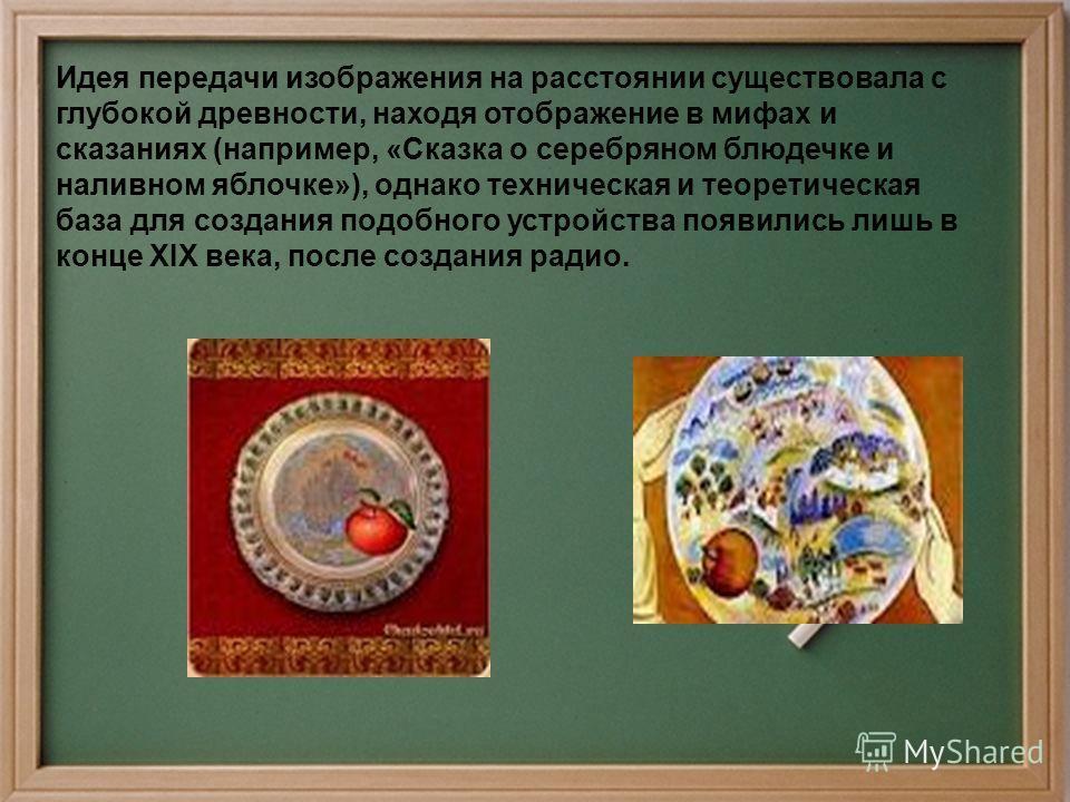 Идея передачи изображения на расстоянии существовала с глубокой древности, находя отображение в мифах и сказаниях (например, «Сказка о серебряном блюдечке и наливном яблочке»), однако техническая и теоретическая база для создания подобного устройства