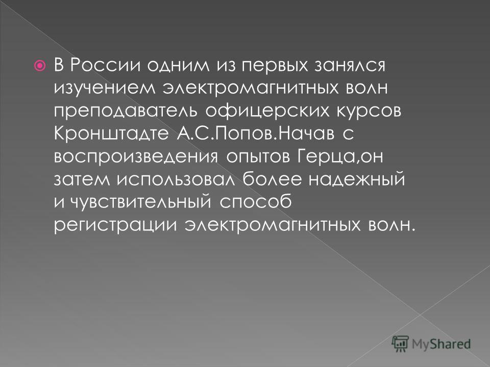 В России одним из первых занялся изучением электромагнитных волн преподаватель офицерских курсов Кронштадте А.С.Попов.Начав с воспроизведения опытов Герца,он затем использовал более надежный и чувствительный способ регистрации электромагнитных волн.