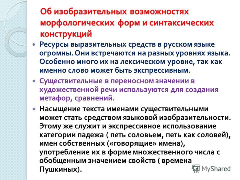 Об изобразительных возможностях морфологических форм и синтаксических конструкций Ресурсы выразительных средств в русском языке огромны. Они встречаются на разных уровнях языка. Особенно много их на лексическом уровне, так как именно слово может быть
