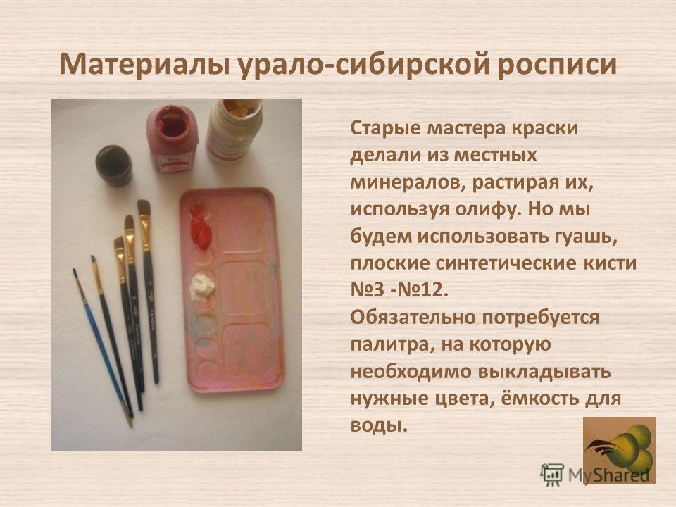 Материалы урало-сибирской росписи Старые мастера краски делали из местных минералов, растирая их, используя олифу. Но мы будем использовать гуашь, плоские синтетические кисти 3 -12. Обязательно потребуется палитра, на которую необходимо выкладывать н