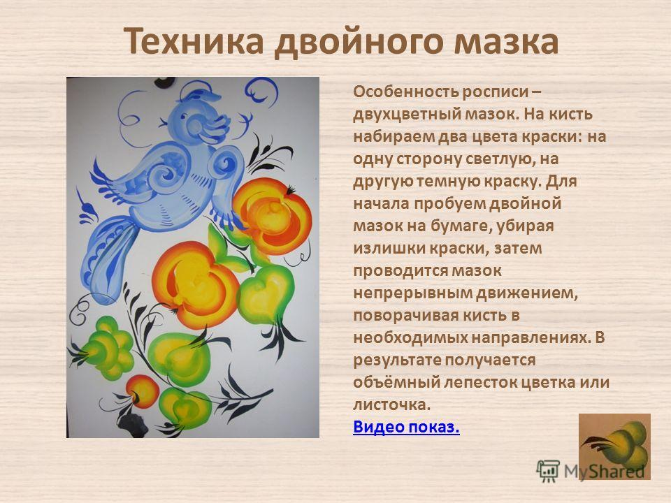 Техника двойного мазка Особенность росписи – двухцветный мазок. На кисть набираем два цвета краски: на одну сторону светлую, на другую темную краску. Для начала пробуем двойной мазок на бумаге, убирая излишки краски, затем проводится мазок непрерывны