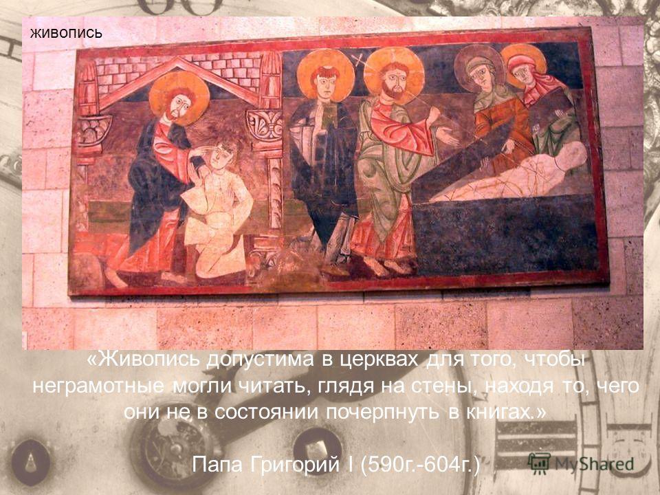 «Живопись допустима в церквах для того, чтобы неграмотные могли читать, глядя на стены, находя то, чего они не в состоянии почерпнуть в книгах.» Папа Григорий I (590 г.-604 г.) живопись
