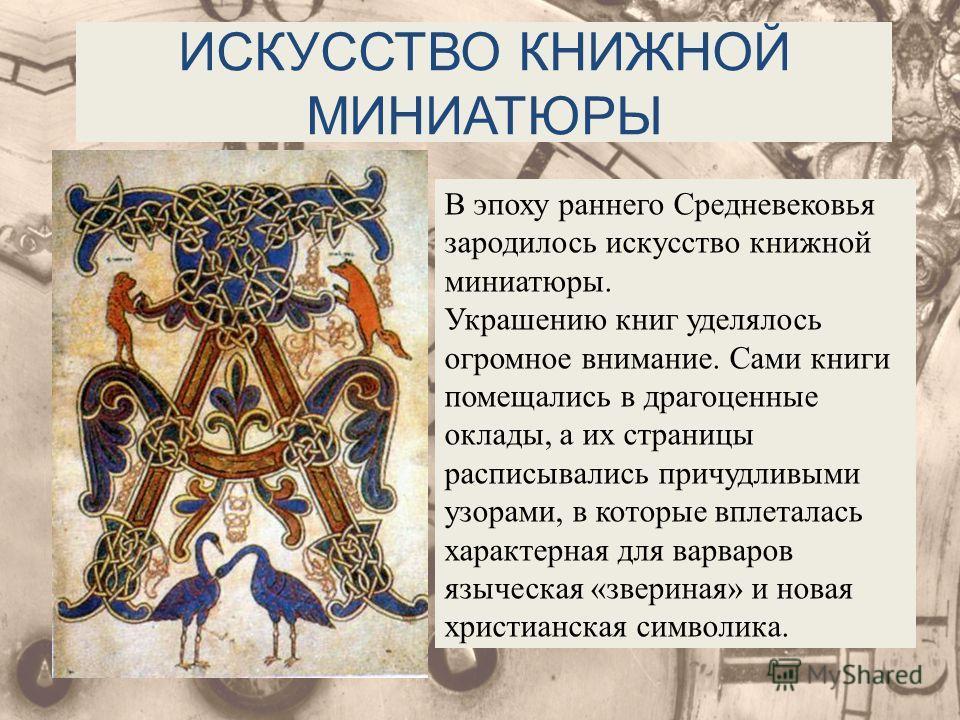 ИСКУССТВО КНИЖНОЙ МИНИАТЮРЫ В эпоху раннего Средневековья зародилось искусство книжной миниатюры. Украшению книг уделялось огромное внимание. Сами книги помещались в драгоценные оклады, а их страницы расписывались причудливыми узорами, в которые впле