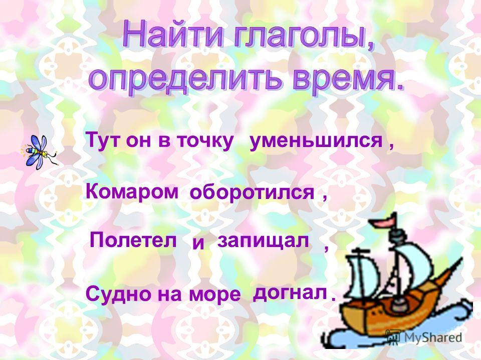 Тут он в точку, Комаром, и, Судно на море. уменьшился оборотился догнал запищал Полетел пр.в.