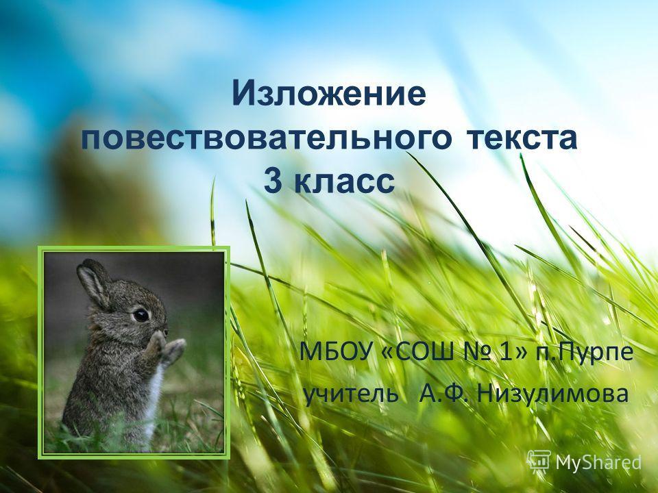 Изложение повествовательного текста 3 класс МБОУ «СОШ 1» п.Пурпе учитель А.Ф. Низулимова