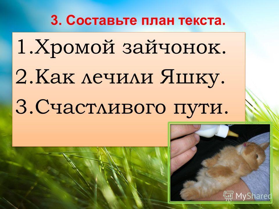 3. Составьте план текста. 1. Хромой зайчонок. 2. Как личили Яшку. 3. Счастлевого пути. 1. Хромой зайчонок. 2. Как личили Яшку. 3. Счастлевого пути.