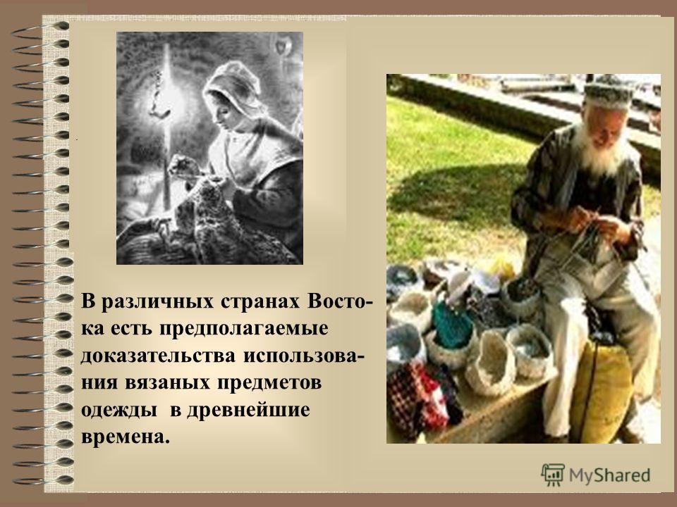 . В различных странах Восто- ка есть предполагаемые доказательства использования вязаных предметов одежды в древнейшие времена.