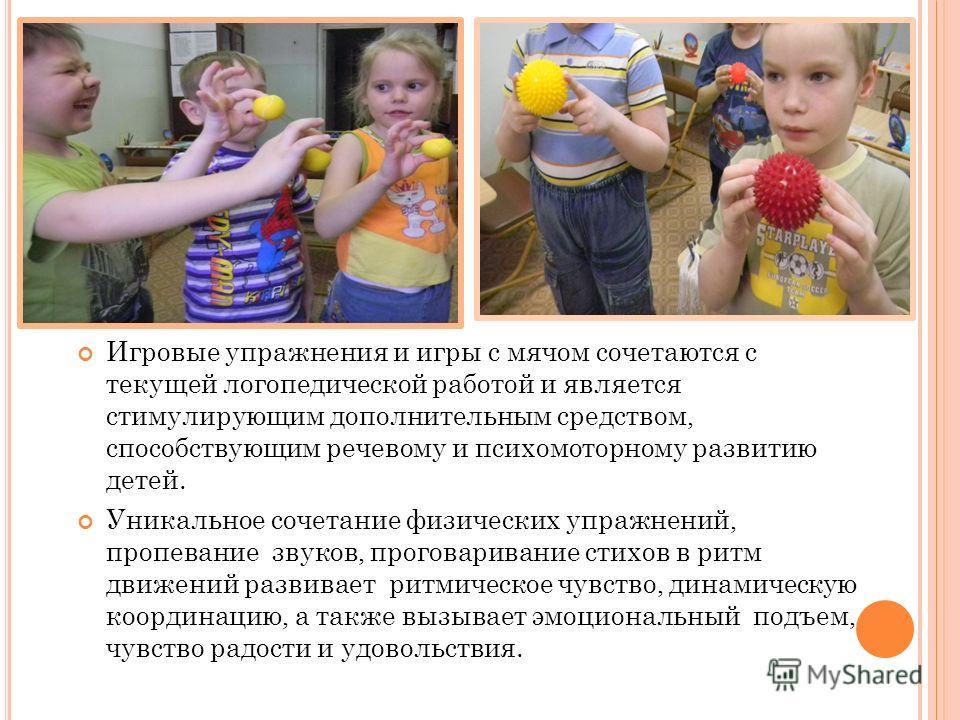 Игровые упражнения и игры с мячом сочетаются с текущей логопедической работой и является стимулирующим дополнительным средством, способствующим речевому и психомоторному развитию детей. Уникальное сочетание физических упражнений, пропивание звуков, п