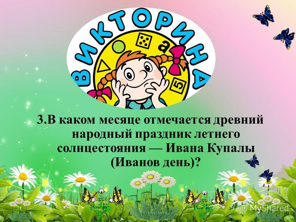 3. В каком месяце отмечается древний народный праздник летнего солнцестояния Ивана Купалы (Иванов день)?