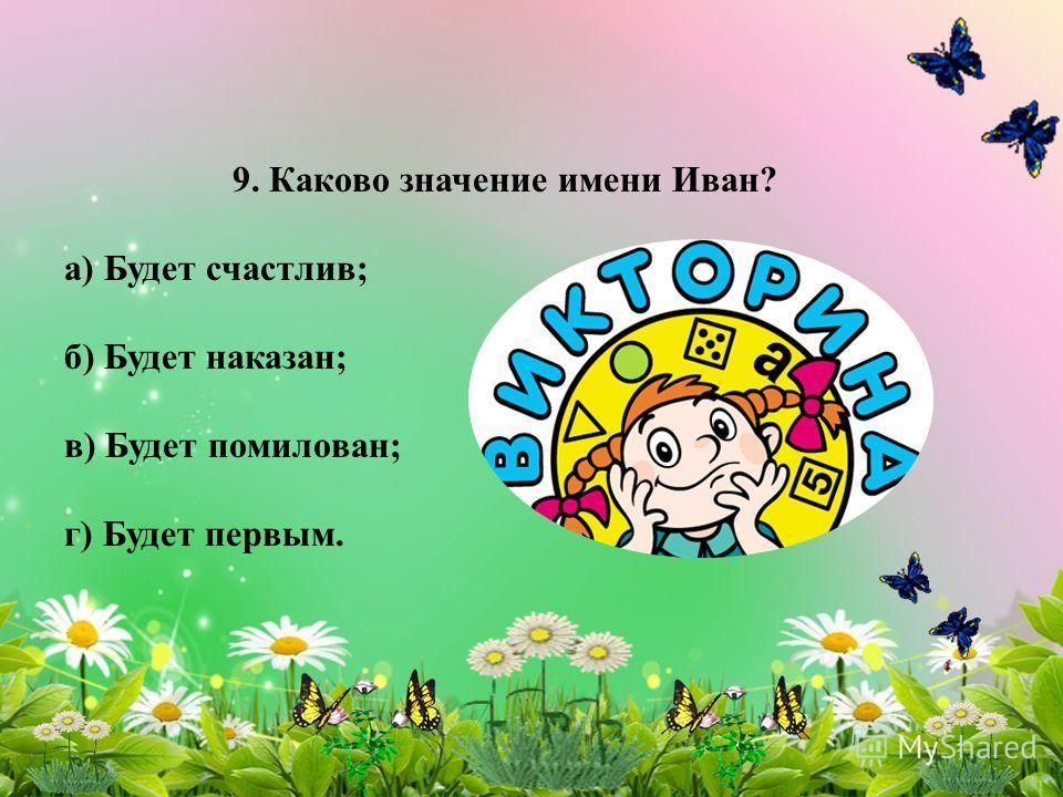 9. Каково значение имени Иван? а) Будет счастлив; б) Будет наказан; в) Будет помилован; г) Будет первым.