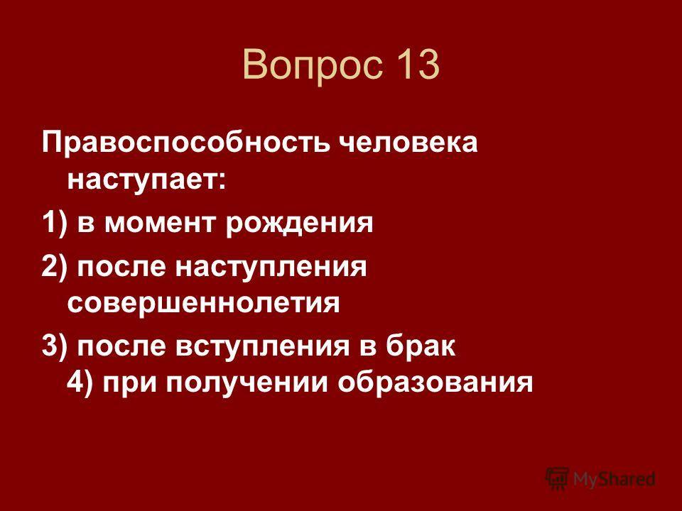 Вопрос 13 Правоспособность человека наступает: 1) в момент рождения 2) после наступления совершеннолетия 3) после вступления в брак 4) при получении образования