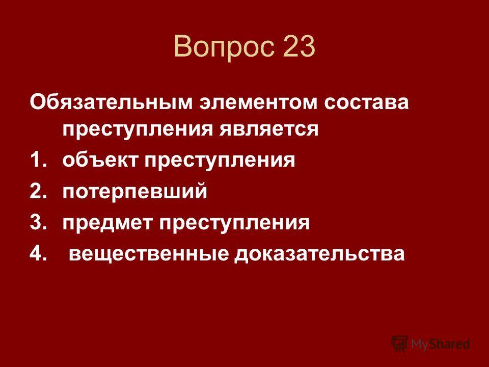 Вопрос 23 Обязательным элементом состава преступления является 1. объект преступления 2. потерпевший 3. предмет преступления 4. вещественные доказательства