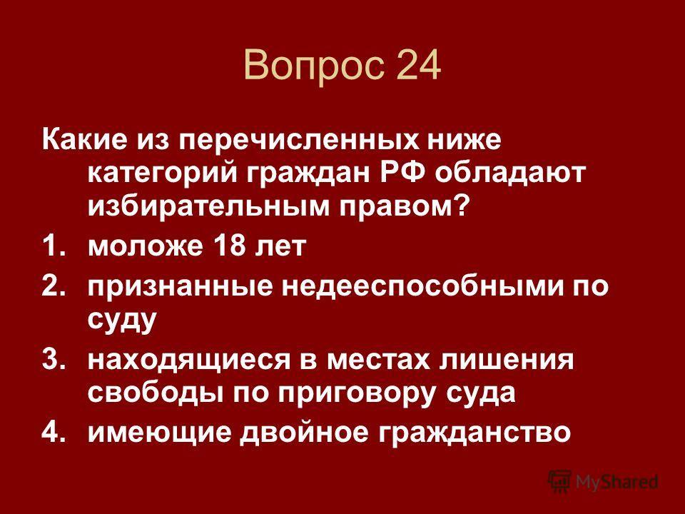 Вопрос 24 Какие из перечисленных ниже категорий граждан РФ обладают избирательным правом? 1. моложе 18 лет 2. признанные недееспособными по суду 3. находящиеся в местах лишения свободы по приговору суда 4. имеющие двойное гражданство