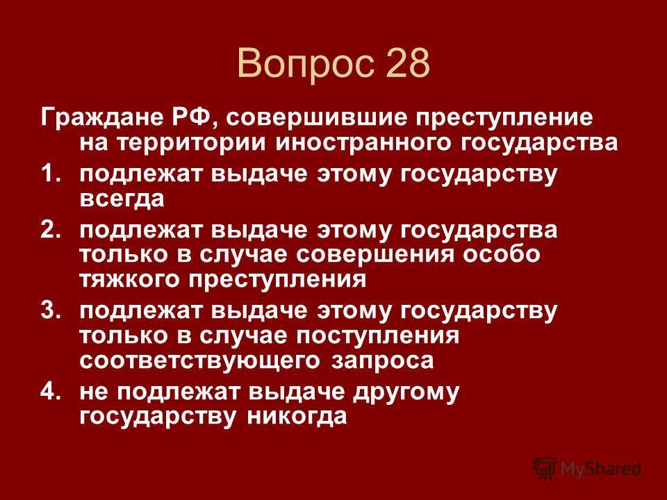 Вопрос 28 Граждане РФ, совершившие преступление на территории иностранного государства 1. подлежат выдаче этому государству всегда 2. подлежат выдаче этому государства только в случае совершения особо тяжкого преступления 3. подлежат выдаче этому гос