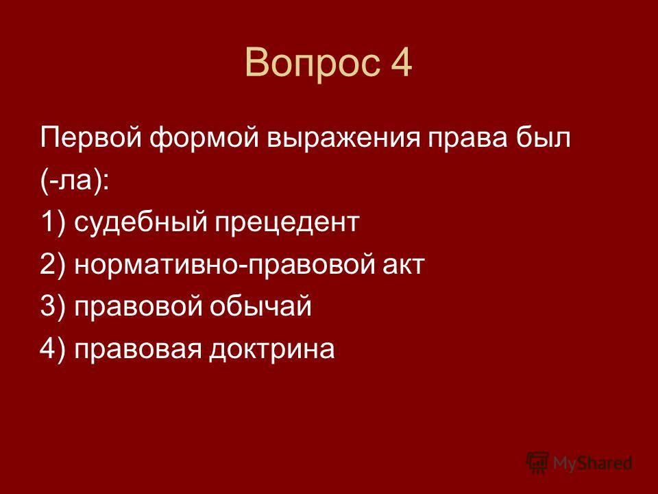Вопрос 4 Первой формой выражения права был (-ла): 1) судебный прецедент 2) нормативно-правовой акт 3) правовой обычай 4) правовая доктрина