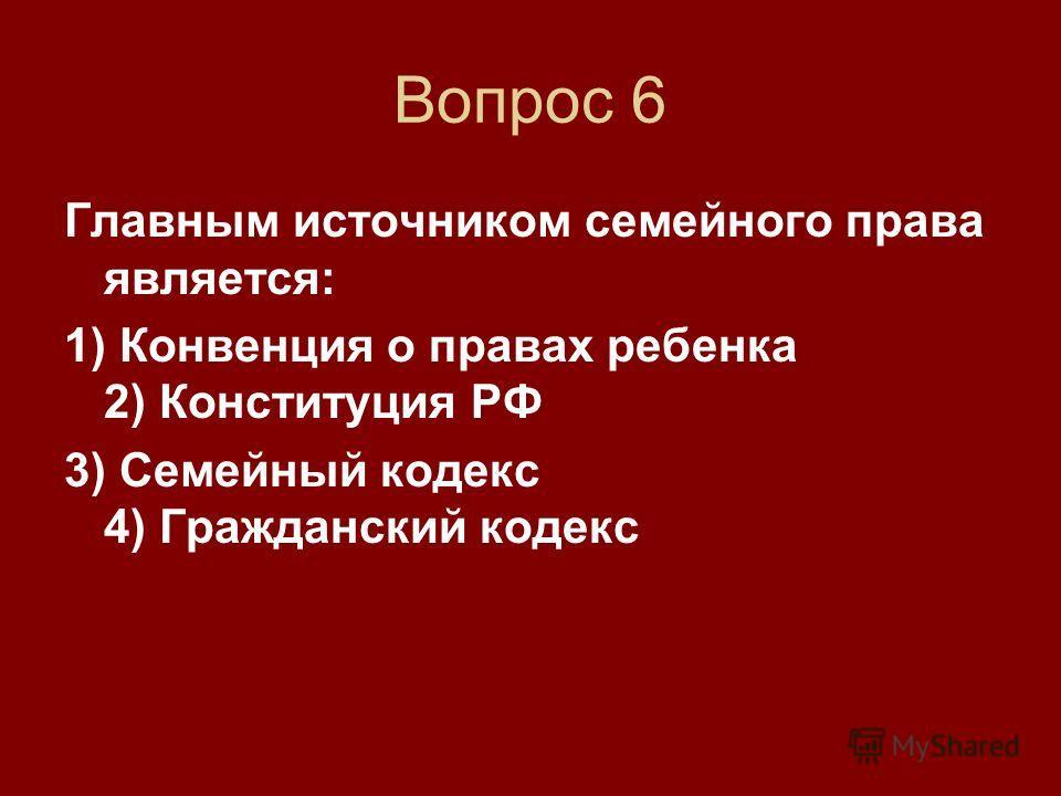 Вопрос 6 Главным источником семейного права является: 1) Конвенция о правах ребенка 2) Конституция РФ 3) Семейный кодекс 4) Гражданский кодекс