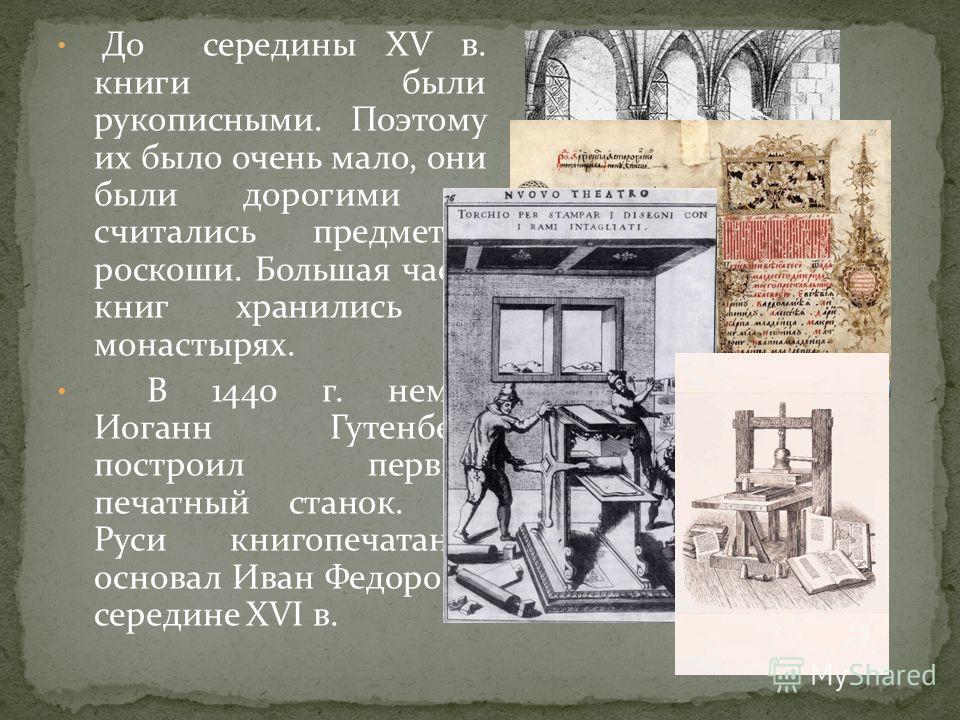 До середины XV в. книги были рукописными. Поэтому их было очень мало, они были дорогими и считались предметом роскоши. Большая часть книг хранились в монастырях. В 1440 г. немец Иоганн Гутенберг построил первый печатный станок. На Руси книгопечатание
