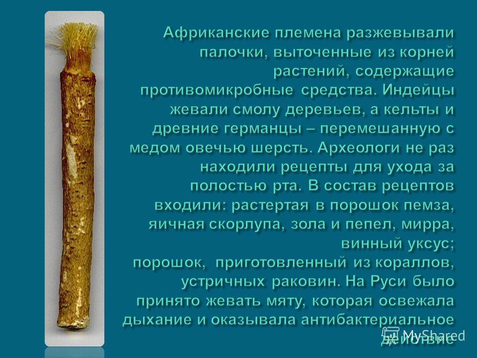 Африканские племена разжевывали палочки, выточенные из корней растений, содержащие противомикробные средства. Индейцы жевали смолу деревьев, а кельты и древние германцы – перемешанную с медом овечью шерсть. Археологи не раз находили рецепты для ухода