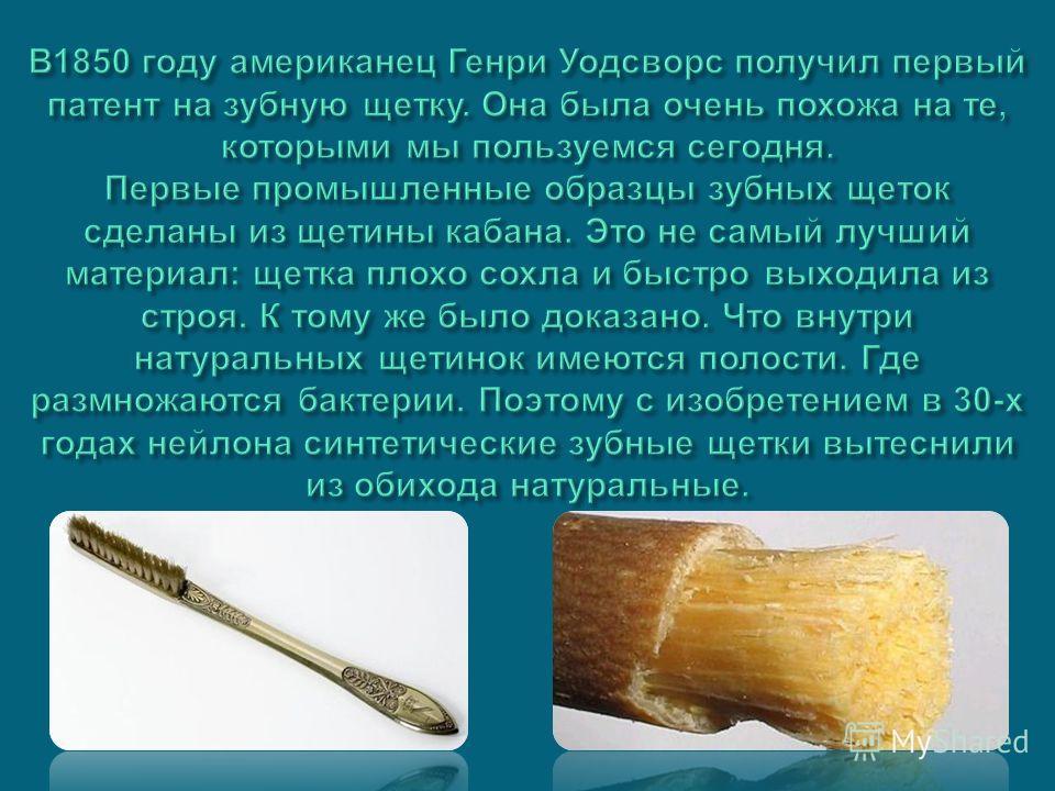 В 1850 году американец Генри Уодсворс получил первый патент на зубную щетку. Она была очень похожа на те, которыми мы пользуемся сегодня. Первые промышленные образцы зубных щеток сделаны из щетины кабана. Это не самый лучший материал : щетка плохо со